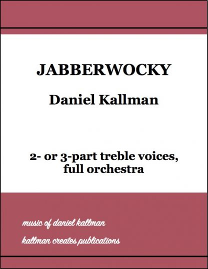 """""""Jabberwocky"""" by Daniel Kallman for 2 or 3 part treble voices and full orchestra"""