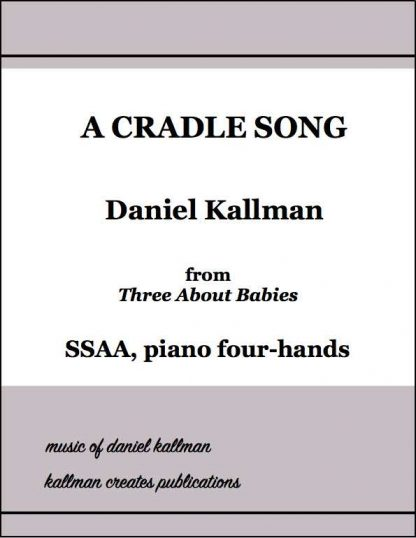 """""""A Cradle Song"""" for SSAA and piano four-hands, from """"Three About Babies"""" by Daniel Kallman"""