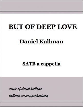 """But of Deep Love"" for SATB a cappella; music by Daniel Kallman, text by Josephine Johnson"