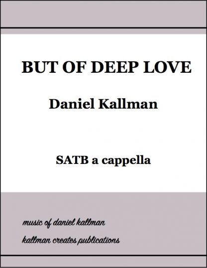 """""""But of Deep Love"""" for SATB a cappella; music by Daniel Kallman, text by Josephine Johnson"""