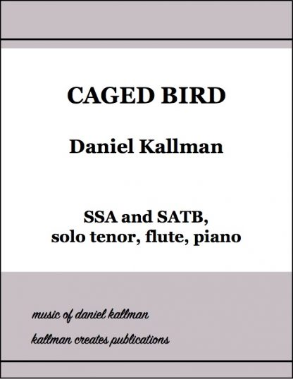 """Caged Bird"" for SSA and SATB, solo tenor, flute, piano; music by Daniel Kallman, text by Maya Angelou."