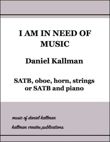 """I Am in Need of Music"" for SATB chorus, oboe, horn and strings, or for SATB and piano; by Daniel Kallman"