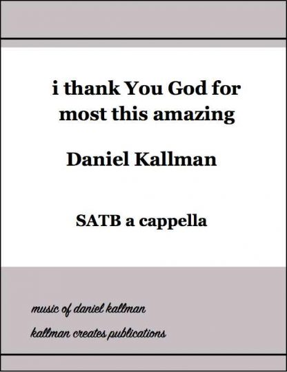 """i thank You God for most this amazing"" for SATB a cappella, by Daniel Kallman"