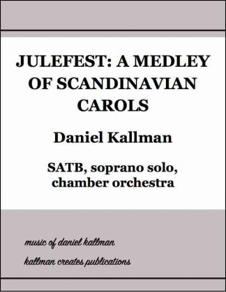 """Julefest: A Medley of Scandinavian Carols"" by Daniel Kallman, for SATB, soprano solo, chamber orchestra."