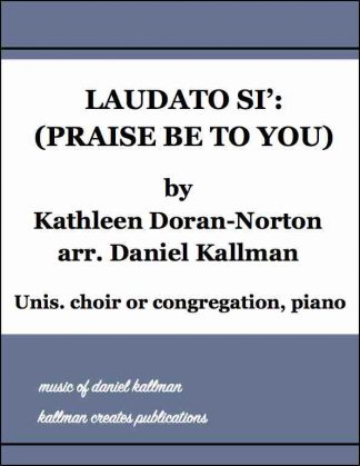 """Laudato Si' (Praise Be to You)"" by Kathleen Doran-Norton, arr. Daniel Kallman; for unison choir or congregation, piano"