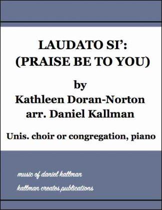 """Laudato Si' (Praise Be to You)"" by Kathleen Doran-Norton, arr. Daniel Kallman; for unison choir or congregation, piano"