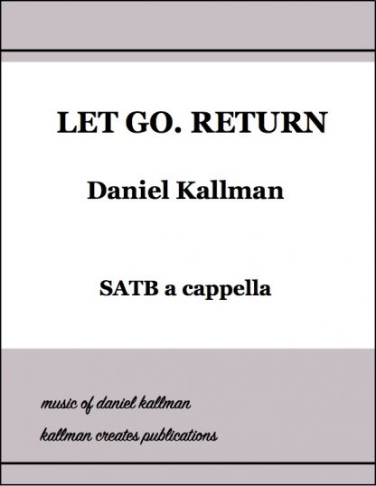 """Let Go. Return"" for SATB a cappella; music by Daniel Kallman, text by Josephine Johnson"