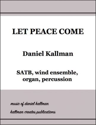 """Let Peace Come"" by Daniel Kallman, for SATB, wind ensemble, organ, percussion"