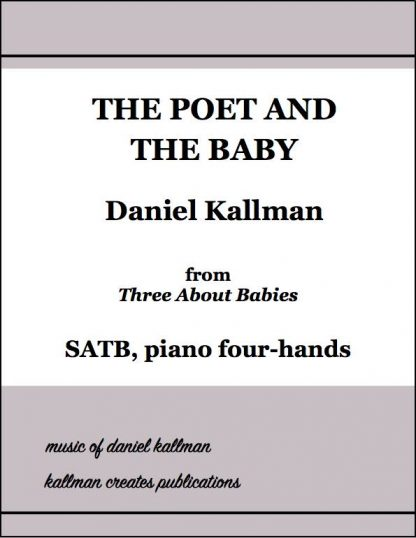 """The Poet and the Baby"" for SATB and piano four-hands, from ""Three About Babies"" by Daniel Kallman"