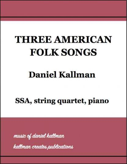 """Three American Folk Songs"" by Daniel Kallman, for SSA, string quartet, and piano"