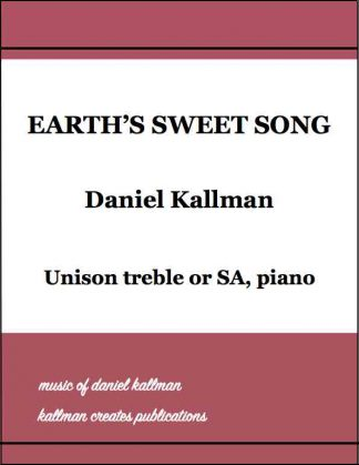 """Earth's Sweet Song,"" music by Daniel Kallman, text by Christine Kallman; for unison treble or SA, piano."