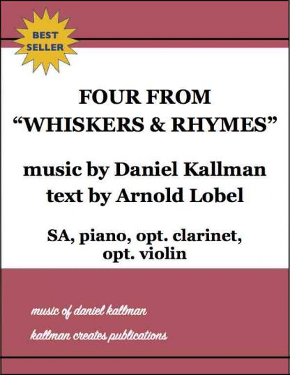 """Four from 'Whiskers & Rhymes'"" by Daniel Kallman, lyrics by Arnold Lobel; for SA, piano, opt. clarinet, opt. violin."
