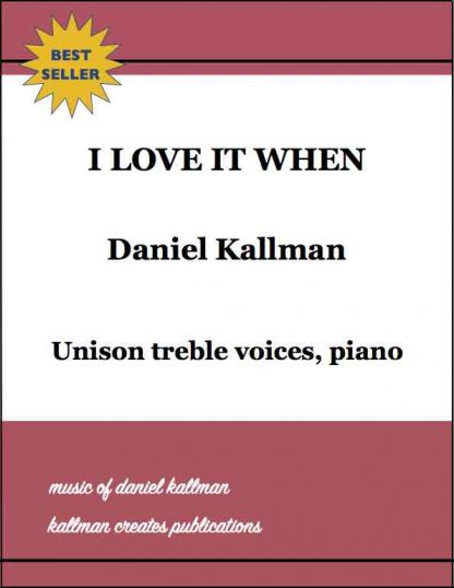 """I Love It When"" by Daniel Kallman, for unison treble voices, piano."