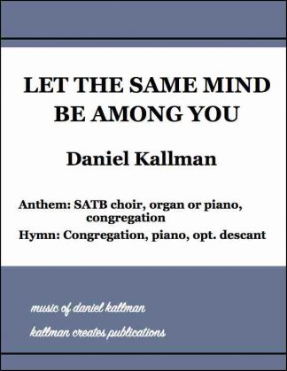 """Let the Same Mind Be Among You"" by Daniel and Christine Kallman; Anthem version for SATB choir, organ or piano, and congregation; Hymn version for congregation, piano, and optional descant."