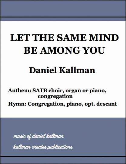 """""""Let the Same Mind Be Among You"""" by Daniel and Christine Kallman; Anthem version for SATB choir, organ or piano, and congregation; Hymn version for congregation, piano, and optional descant."""