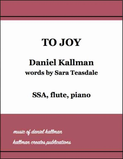 """To Joy"" by Daniel Kallman, text by Sara Teasdale; for SSA, flute, piano."