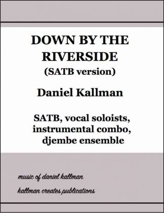 """Down by the Riverside"" (SATB) by Daniel Kallman, for SATB, alto and tenor soloists, piano, electronic keyboard, electric bass, opt. guitar, drum set, soprano sax and djembe ensemble."