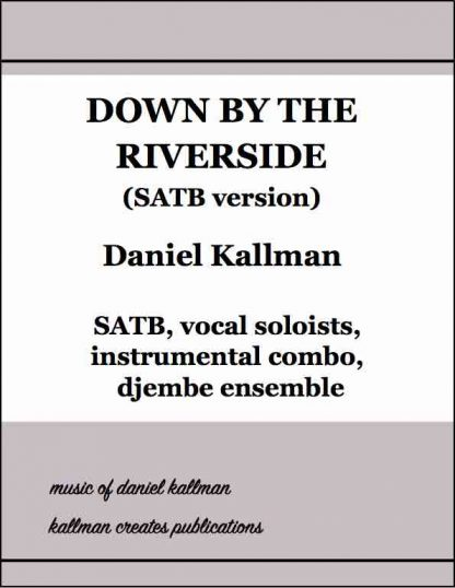 """""""Down by the Riverside"""" (SATB) by Daniel Kallman, for SATB, alto and tenor soloists, piano, electronic keyboard, electric bass, opt. guitar, drum set, soprano sax and djembe ensemble."""