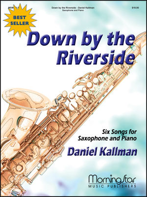 """Down by the Riverside: Six Songs for Saxophone & Piano,"" by Daniel Kallman, for alto sax and piano."