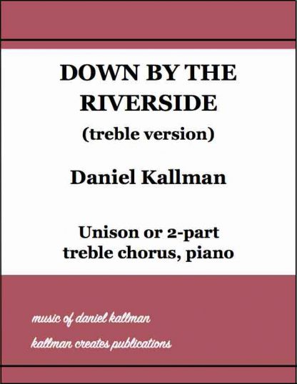 """Down by the Riverside"" (treble version) by Daniel Kallman, for unison or 2-part treble chorus, piano."