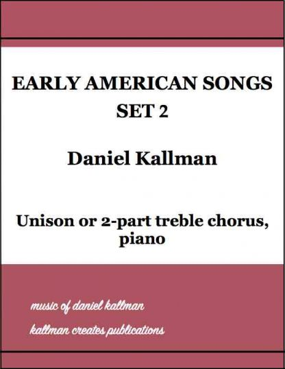 """Early American Songs, Set 2,"" by Daniel Kallman, for unison or 2-part treble chorus, piano."