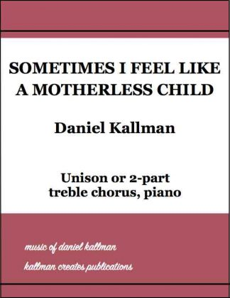 """Sometimes I Feel Like a Motherless Child,"" by Daniel Kallman, for unison or 2-part treble chorus, piano."