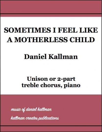 """Sometimes I Feel Like a Motherless Child,"" by Daniel Kallman, for unison or 2-part treble chorus, piano."