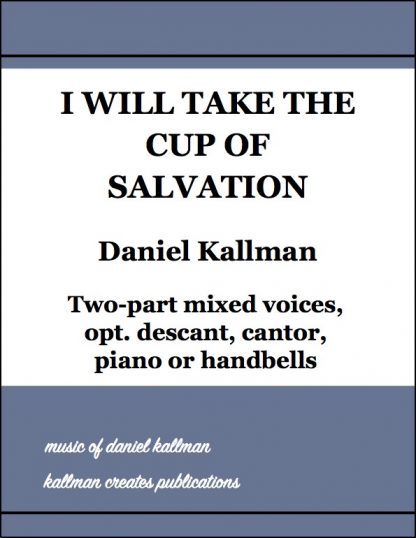 """""""I Will Take the Cup of Salvation"""" by Daniel Kallman for 2-part mixed voices, opt. descant, cantor, piano or handbells"""