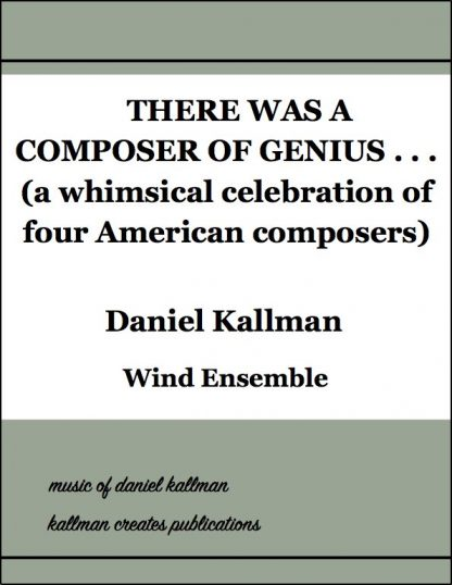 """There was a composer of genius . . . (A Whimsical Celebration of Four American Composers)"" by Daniel Kallman, for wind ensemble."