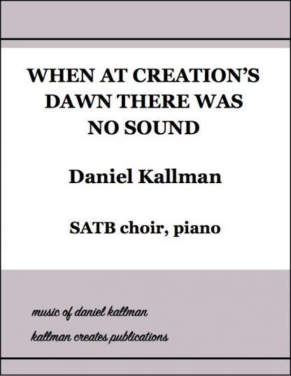 """When at Creation's Dawn There Was No Sound"" by Daniel Kallman, text by Jean Janzen, for SATB choir and piano."